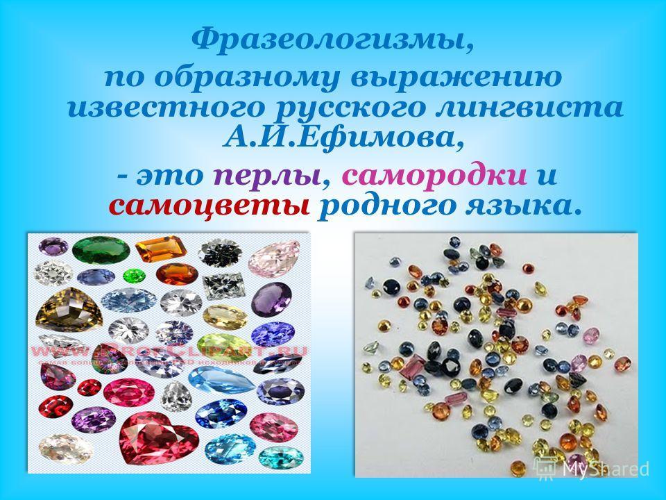 Фразеологизмы, по образному выражению известного русского лингвиста А.И.Ефимова, - это перлы, самородки и самоцветы родного языка.