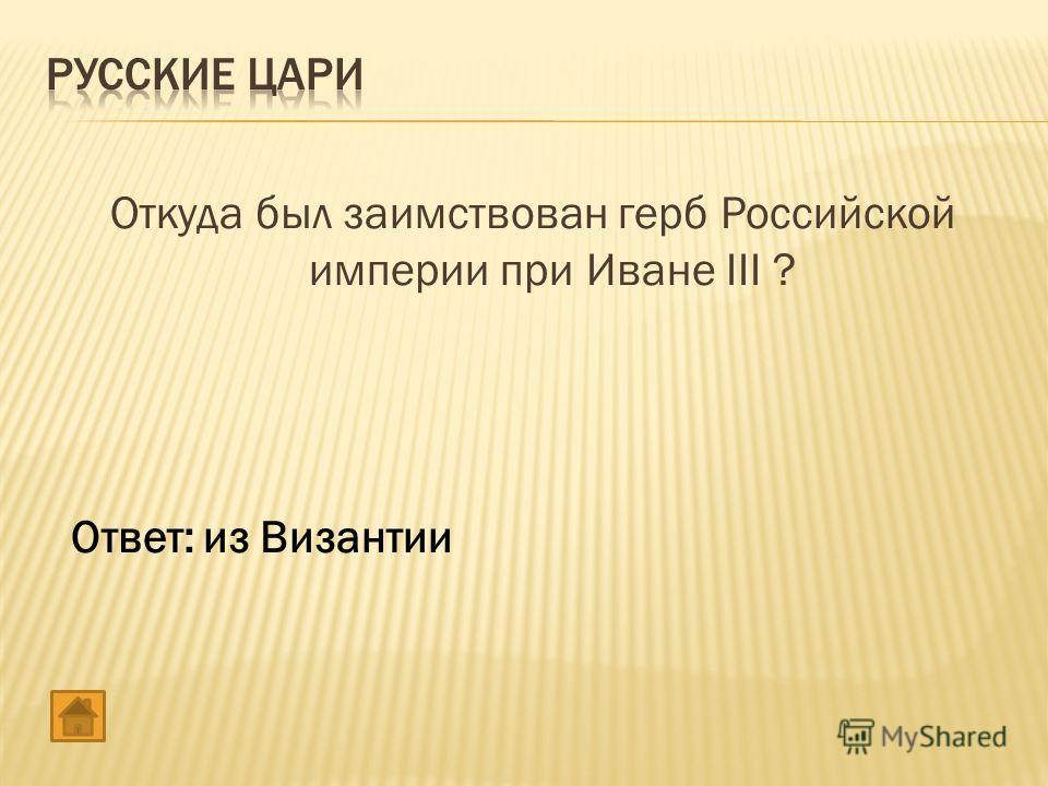 Откуда был заимствован герб Российской империи при Иване III ? Ответ: из Византии