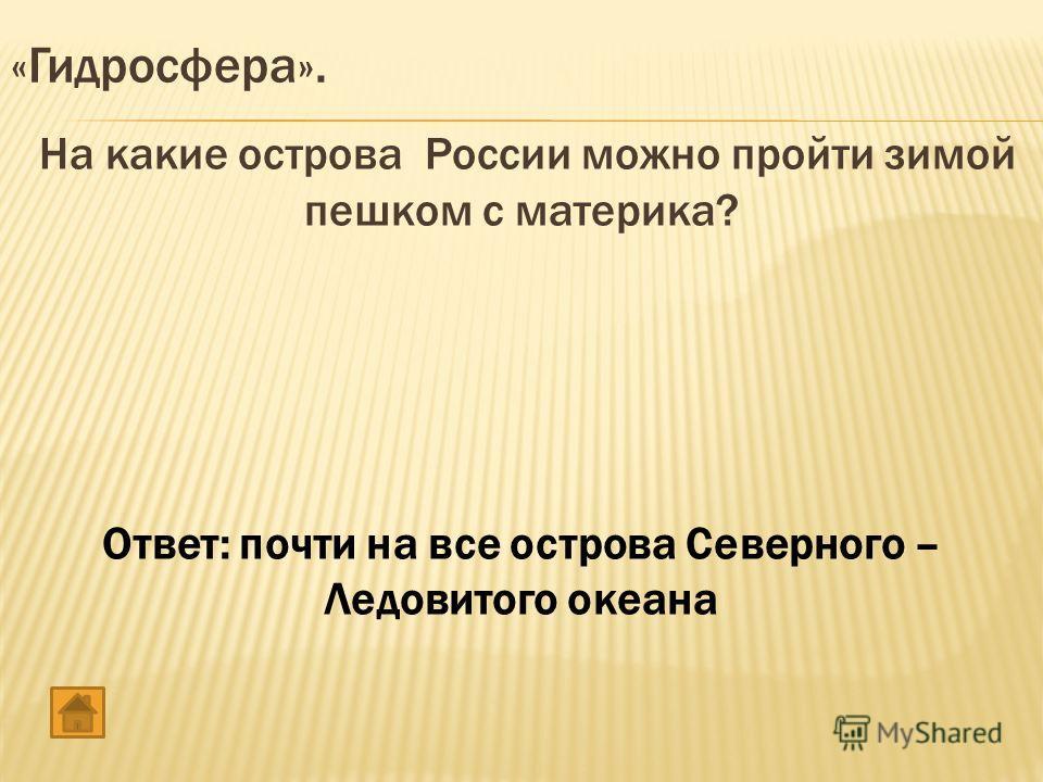 На какие острова России можно пройти зимой пешком с материка? Ответ: почти на все острова Северного – Ледовитого океана «Гидросфера».