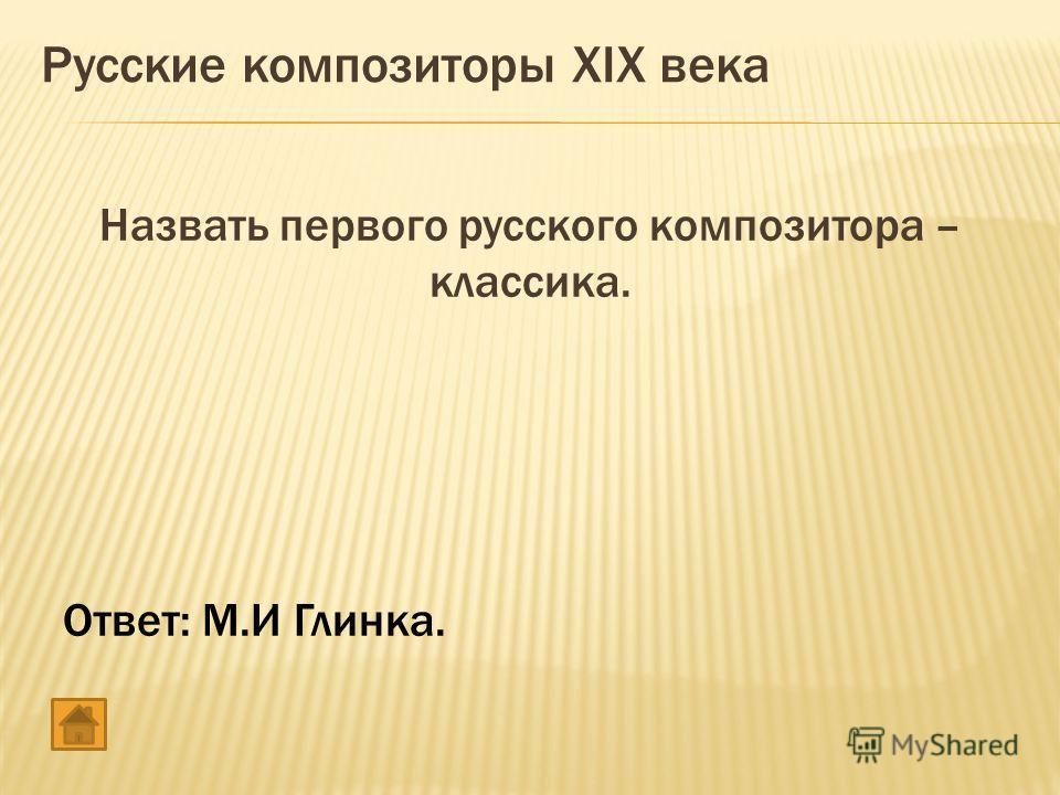 Назвать первого русского композитора – классика. Ответ: М.И Глинка. Русские композиторы XIX века
