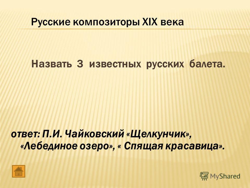Назвать 3 известных русских балета. ответ: П.И. Чайковский «Щелкунчик», «Лебединое озеро», « Спящая красавица». Русские композиторы XIX века