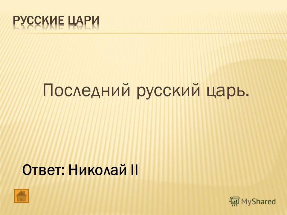 Последний русский царь. Ответ: Николай II
