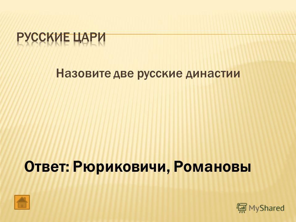 Назовите две русские династии Ответ: Рюриковичи, Романовы