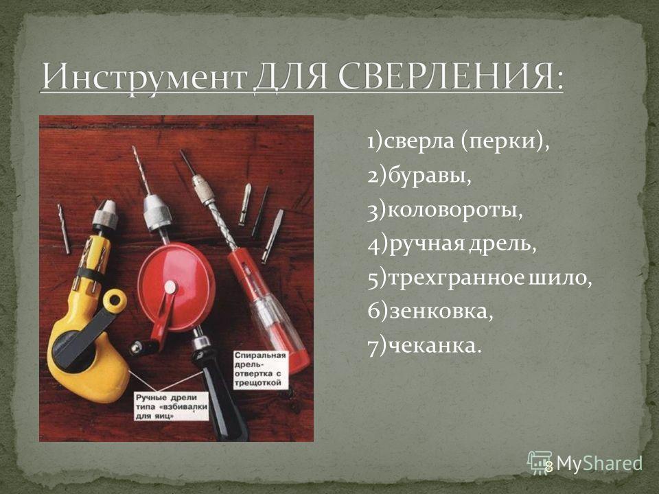 1)сверла (перки), 2)буравы, 3)коловороты, 4)ручная дрель, 5)трехгранное шило, 6)зенковка, 7)чеканка. 8