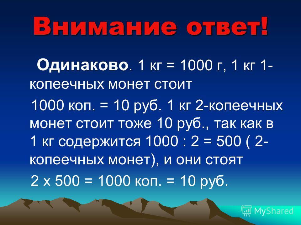 Что дороже? Известно, что масса монеты в 1 коп. - 1 г, а масса монеты в 2 коп. - 2 г. Что дороже: килограмм 1- копеечных монет или килограмм 2-копеечных монет?