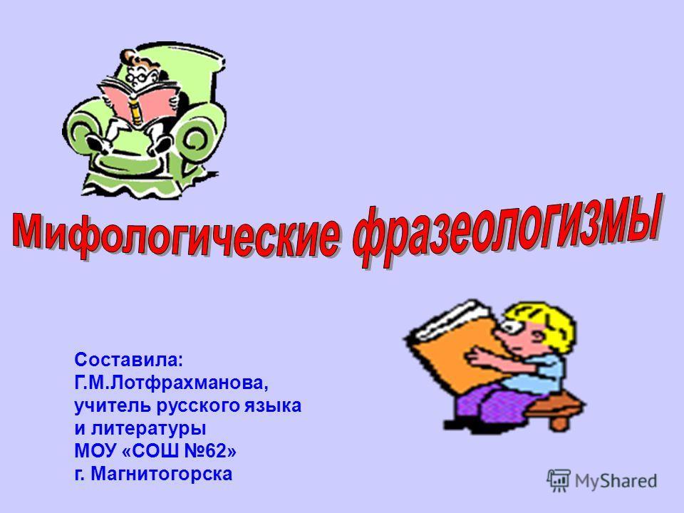 Составила: Г.М.Лотфрахманова, учитель русского языка и литературы МОУ «СОШ 62» г. Магнитогорска
