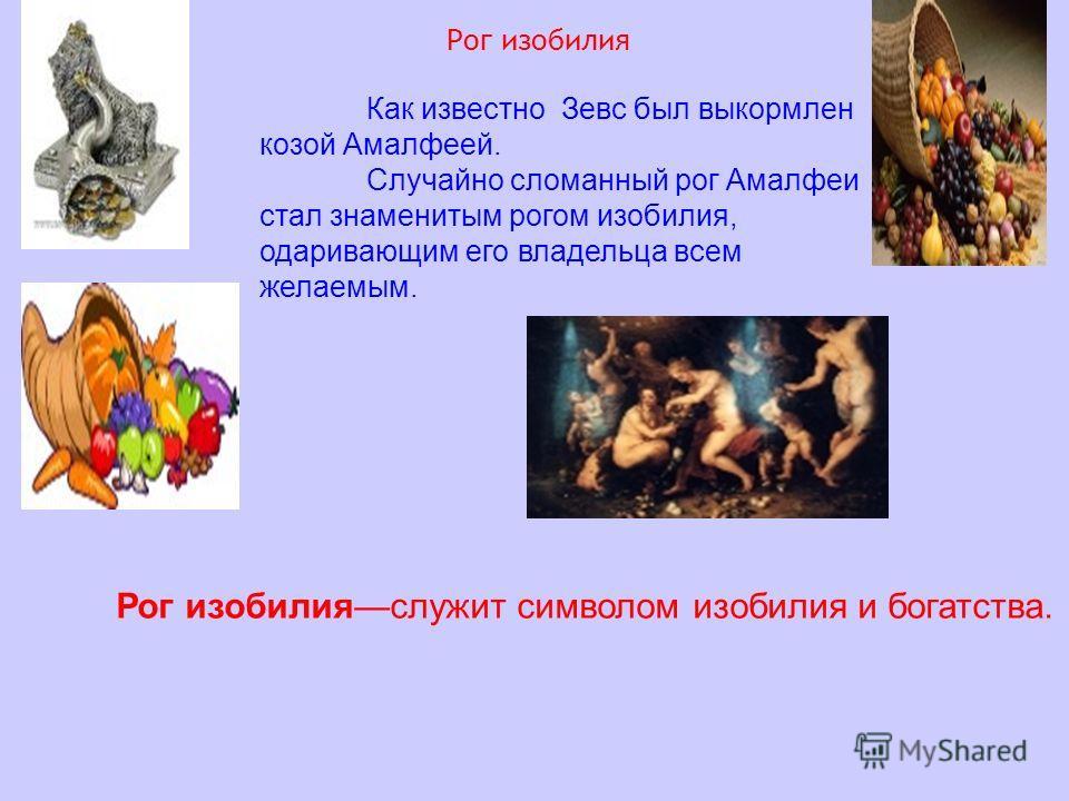 Рог изобилияслужит символом изобилия и богатства. Как известно Зевс был выкормлен козой Амалфеей. Случайно сломанный рог Амалфеи стал знаменитым рогом изобилия, одаривающим его владельца всем желаемым. Рог изобилия