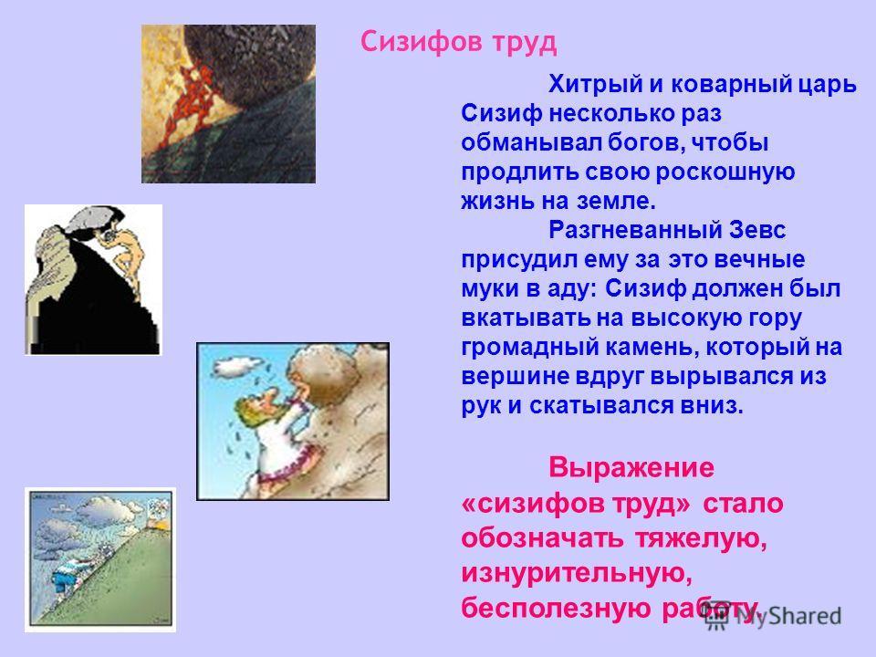 Сизифов труд Хитрый и коварный царь Сизиф несколько раз обманывал богов, чтобы продлить свою роскошную жизнь на земле. Разгневанный Зевс присудил ему за это вечные муки в аду: Сизиф должен был вкатывать на высокую гору громадный камень, который на ве