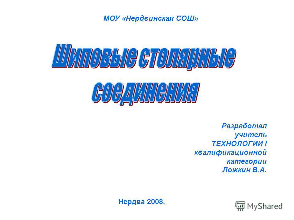 Разработал учитель ТЕХНОЛОГИИ I квалификационной категории Ложкин В.А. Нердва 2008. МОУ «Нердвинская СОШ»
