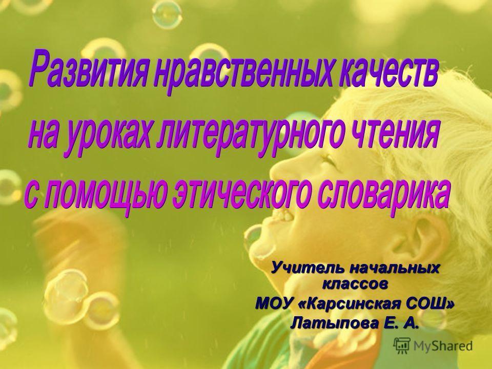 Учитель начальных классов МОУ «Карсинская СОШ» Латыпова Е. А.