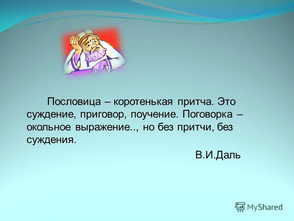Пословица – коротенькая притча. Это суждение, приговор, поучение. Поговорка – окольное выражение.., но без притчи, без суждения. В.И.Даль