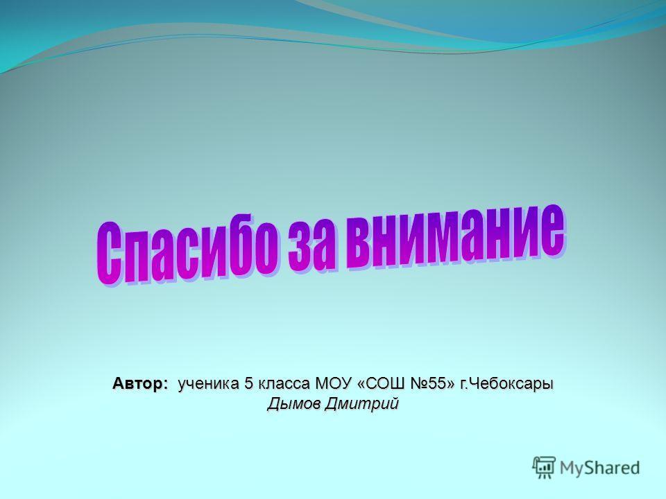 Автор: ученика 5 класса МОУ «СОШ 55» г.Чебоксары Дымов Дмитрий
