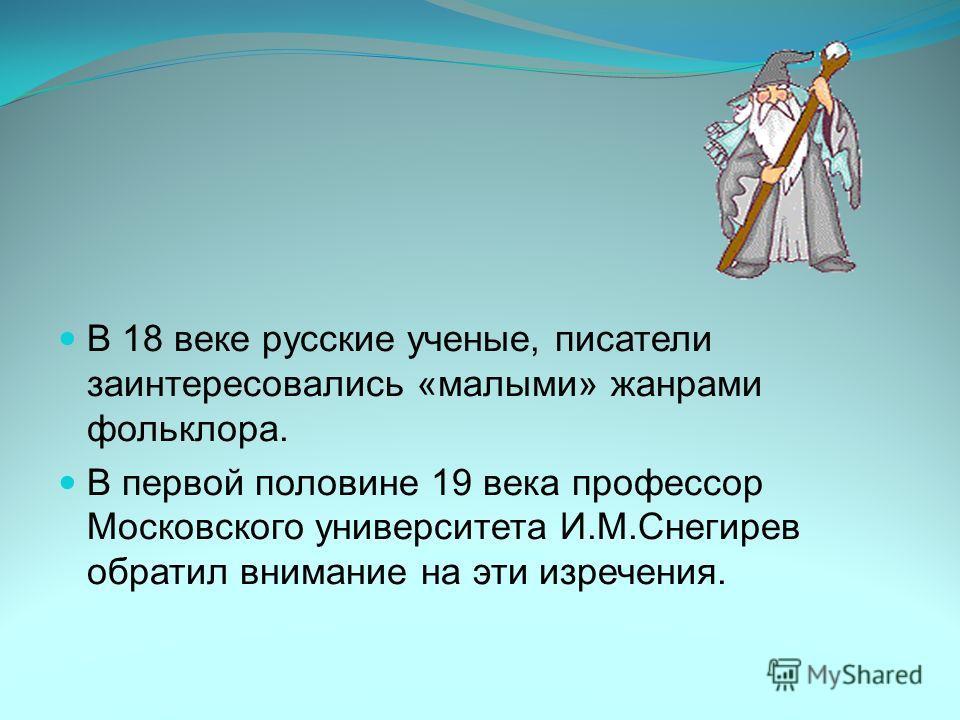 В 18 веке русские ученые, писатели заинтересовались «малыми» жанрами фольклора. В первой половине 19 века профессор Московского университета И.М.Снегирев обратил внимание на эти изречения.