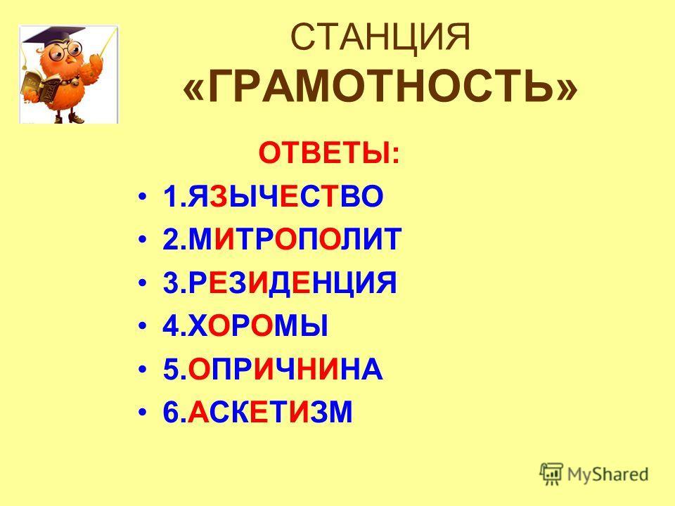 СТАНЦИЯ «ГРАМОТНОСТЬ» ОТВЕТЫ: 1.ЯЗЫЧЕСТВО 2.МИТРОПОЛИТ 3.РЕЗИДЕНЦИЯ 4.ХОРОМЫ 5.ОПРИЧНИНА 6.АСКЕТИЗМ