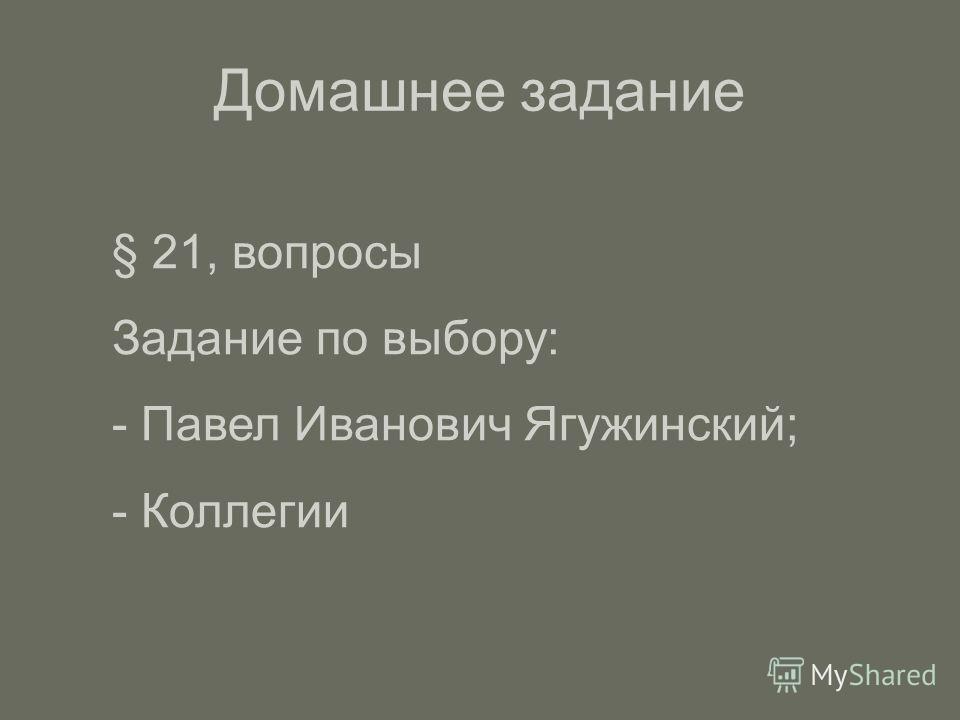 Домашнее задание § 21, вопросы Задание по выбору: - Павел Иванович Ягужинский; - Коллегии