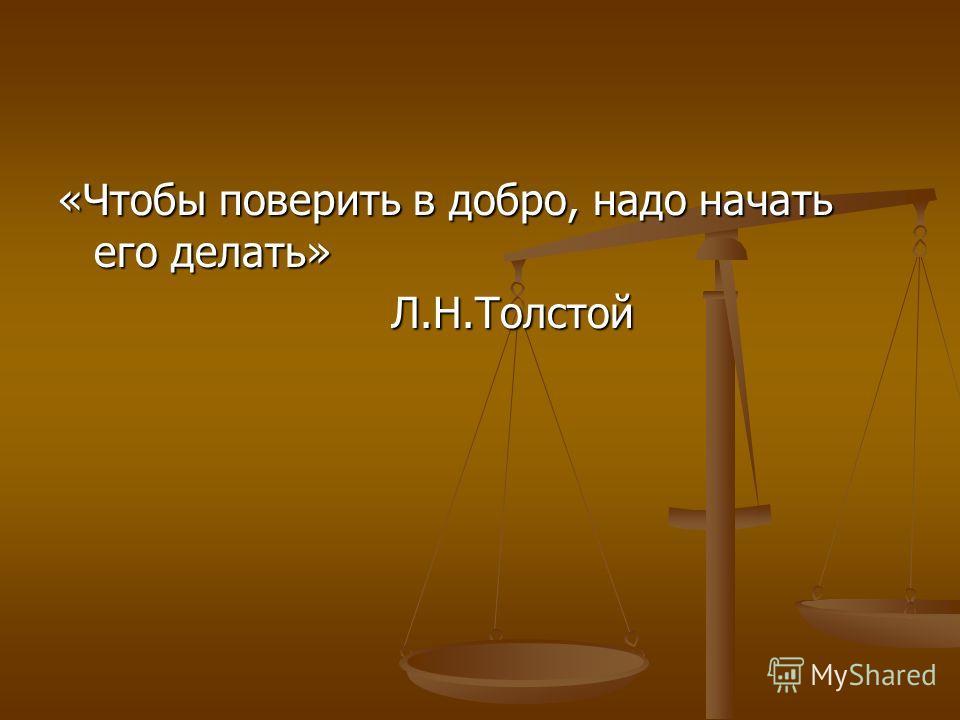 «Чтобы поверить в добро, надо начать его делать» Л.Н.Толстой Л.Н.Толстой