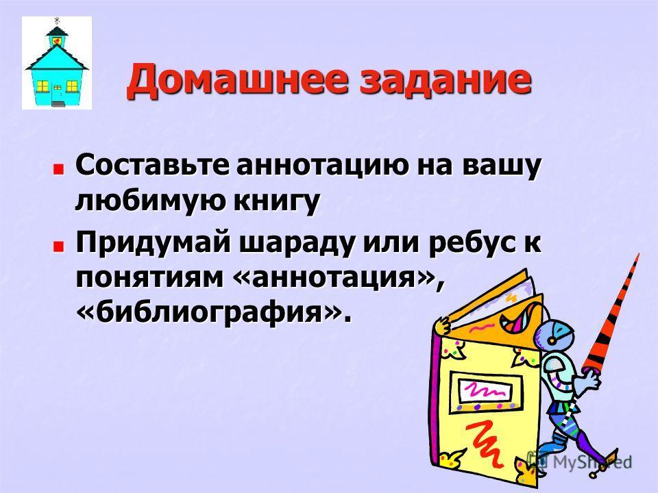 Домашнее задание Составьте аннотацию на вашу любимую книгу Придумай шараду или ребус к понятиям «аннотация», «библиография».