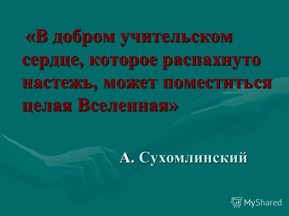 «В добром учительском сердце, которое распахнуто настежь, может поместиться целая Вселенная» «В добром учительском сердце, которое распахнуто настежь, может поместиться целая Вселенная» А. Сухомлинский А. Сухомлинский