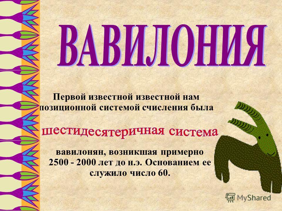 Первой известной известной нам позиционной системой счисления была вавилонян, возникшая примерно 2500 - 2000 лет до н.э. Основанием ее служило число 60.