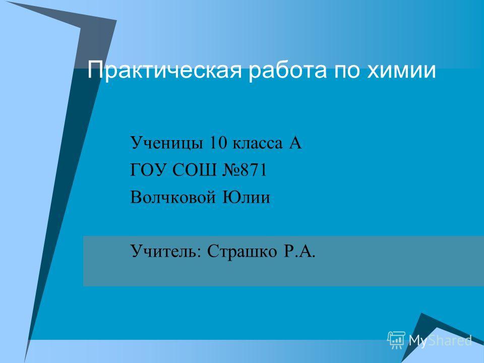 Практическая работа по химии Ученицы 10 класса А ГОУ СОШ 871 Волчковой Юлии Учитель: Страшко Р.А.
