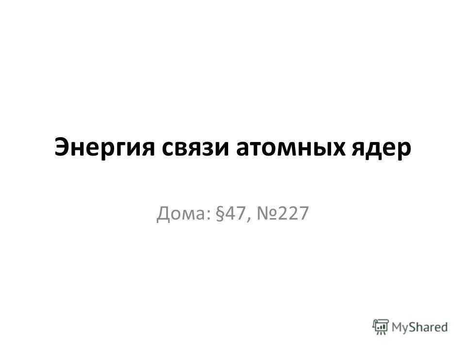 Энергия связи атомных ядер Дома: §47, 227