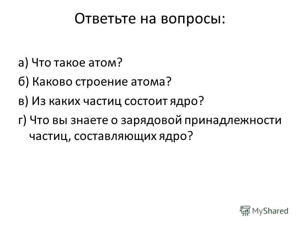 Ответьте на вопросы: а) Что такое атом? б) Каково строение атома? в) Из каких частиц состоит ядро? г) Что вы знаете о зарядовой принадлежности частиц, составляющих ядро?