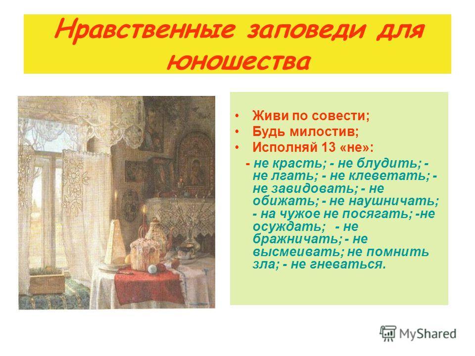 Нравственные заповеди для юношества Живи по совести; Будь милостив; Исполняй 13 «не»: - не красть; - не блудить; - не лгать; - не клеветать; - не завидовать; - не обижать; - не наушничать; - на чужое не посягать; -не осуждать; - не бражничать; - не в