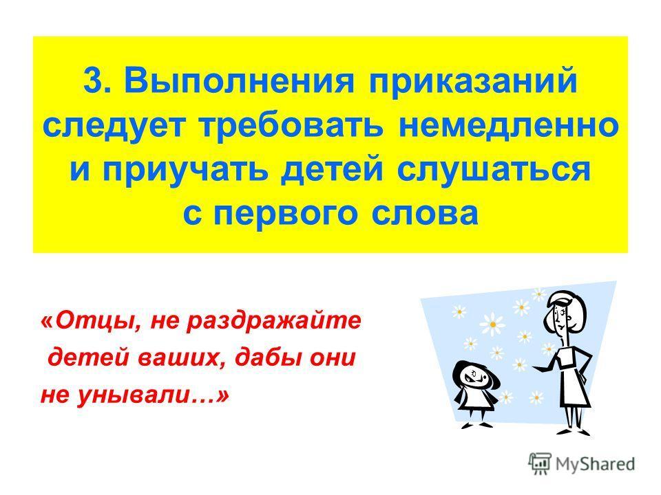 3. Выполнения приказаний следует требовать немедленно и приучать детей слушаться с первого слова «Отцы, не раздражайте детей ваших, дабы они не унывали…»