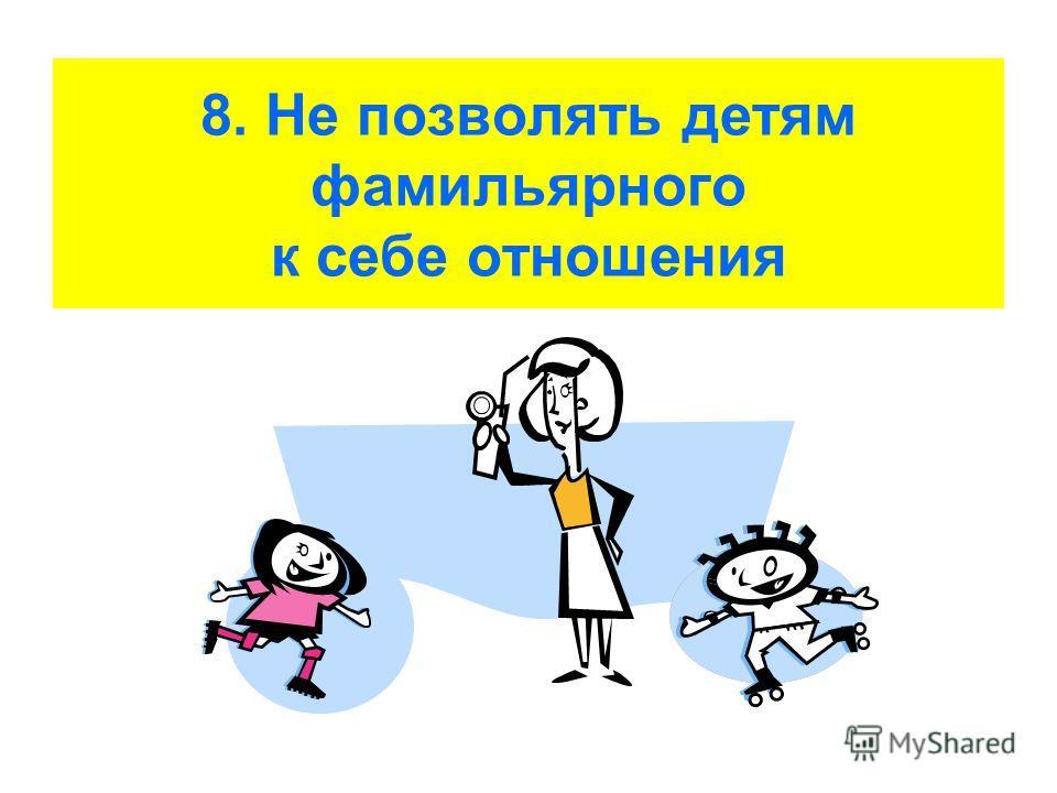 8. Не позволять детям фамильярного к себе отношения