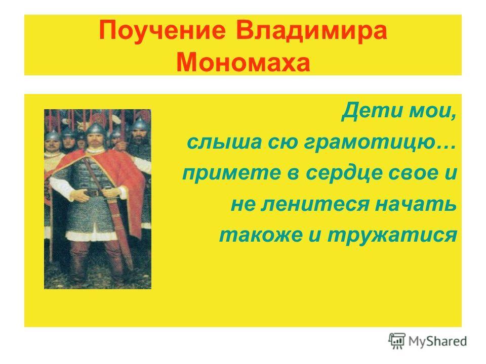 Поучение Владимира Мономаха Дети мои, слыша сю грамотицю… примете в сердце свое и не ленитеся начать такоже и тружатися