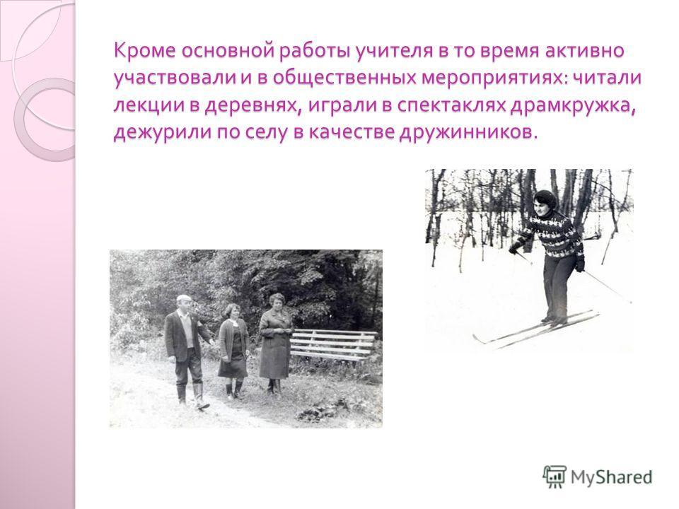 Кроме основной работы учителя в то время активно участвовали и в общественных мероприятиях : читали лекции в деревнях, играли в спектаклях драмкружка, дежурили по селу в качестве дружинников.