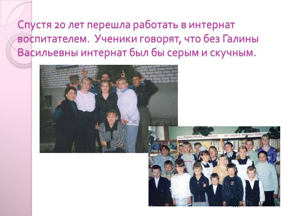 Спустя 20 лет перешла работать в интернат воспитателем. Ученики говорят, что без Галины Васильевны интернат был бы серым и скучным.