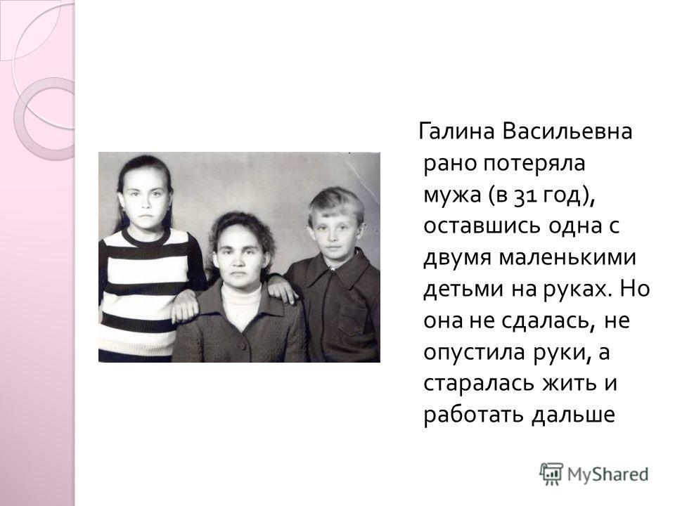 Галина Васильевна рано потеряла мужа ( в 31 год ), оставшись одна с двумя маленькими детьми на руках. Но она не сдалась, не опустила руки, а старалась жить и работать дальше