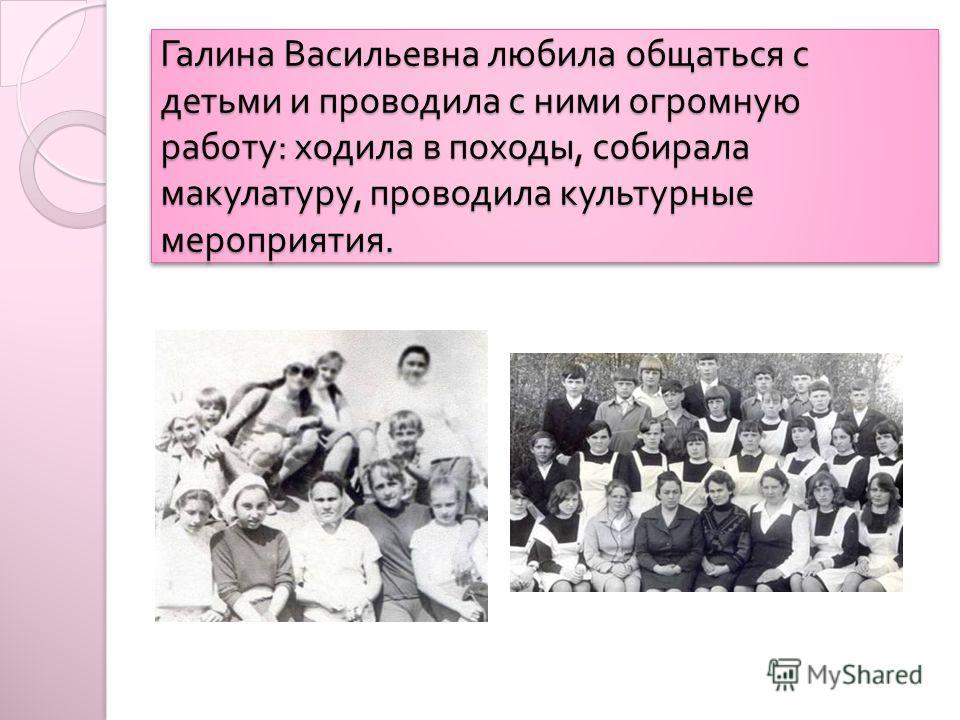 Галина Васильевна любила общаться с детьми и проводила с ними огромную работу : ходила в походы, собирала макулатуру, проводила культурные мероприятия.