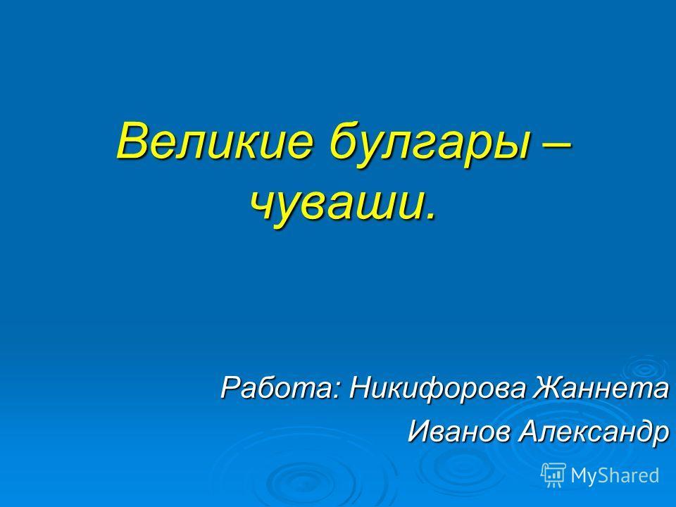 Великие булгары – чуваши. Работа: Никифорова Жаннета Иванов Александр
