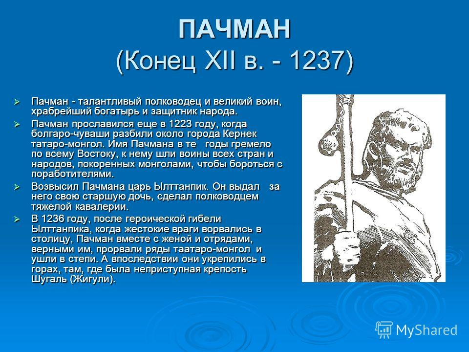 ПАЧМАН (Конец ХII в. - 1237) Пачман - талантливый полководец и великий воин, храбрейший богатырь и защитник народа. Пачман - талантливый полководец и великий воин, храбрейший богатырь и защитник народа. Пачман прославился еще в 1223 году, когда болга