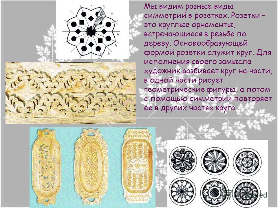 Мы видим разные виды симметрий в розетках. Розетки – это круглые орнаменты, встречающиеся в резьбе по дереву. Основообразующей формой розетки служит круг. Для исполнения своего замысла художник разбивает круг на части, в одной части рисует геометриче