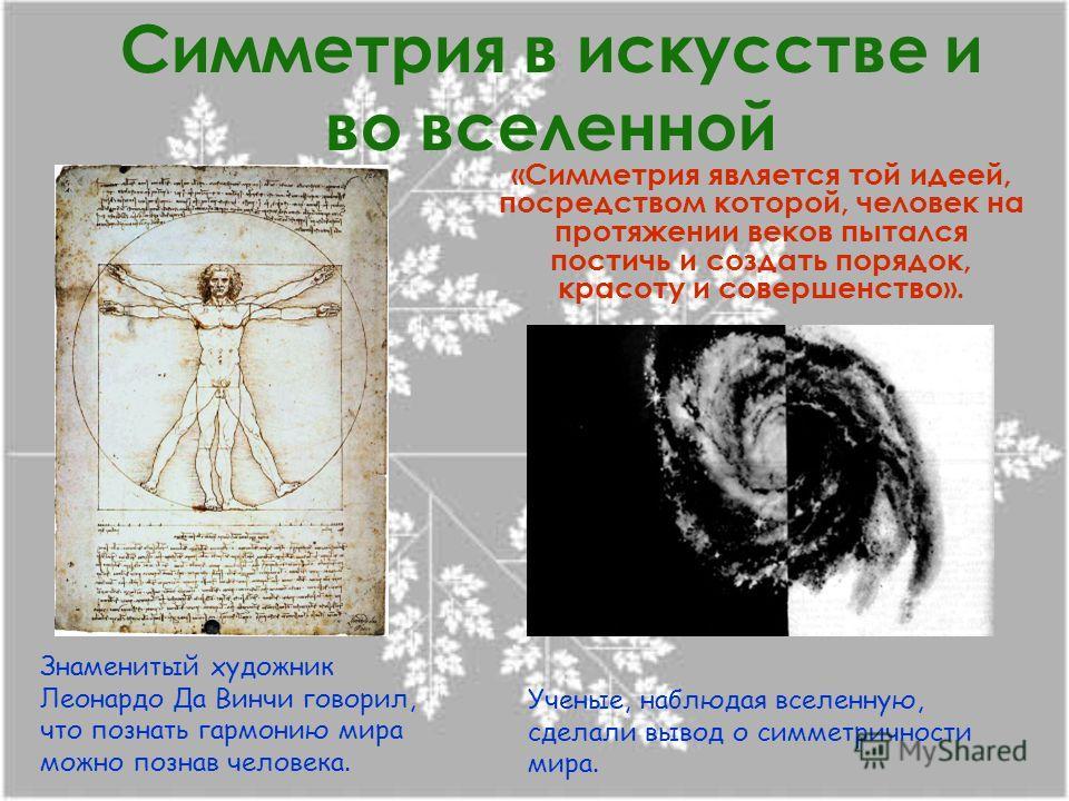 Симметрия в искусстве и во вселенной «Симметрия является той идеей, посредством которой, человек на протяжении веков пытался постичь и создать порядок, красоту и совершенство». Знаменитый художник Леонардо Да Винчи говорил, что познать гармонию мира