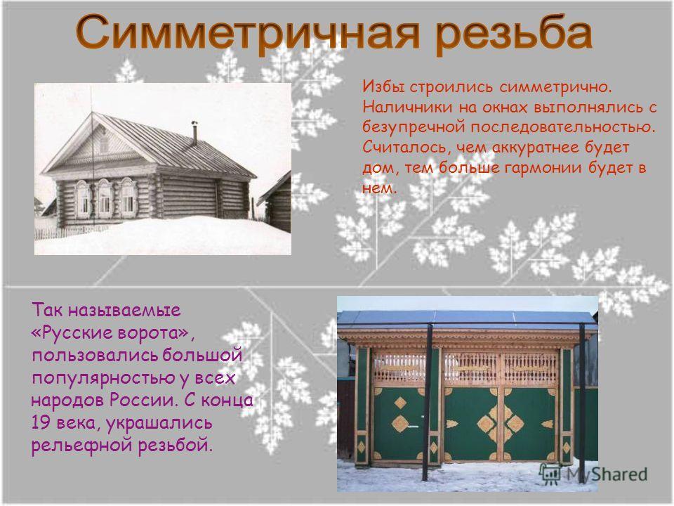 Так называемые «Русские ворота», пользовались большой популярностью у всех народов России. С конца 19 века, украшались рельефной резьбой. Избы строились симметрично. Наличники на окнах выполнялись с безупречной последовательностью. Считалось, чем акк