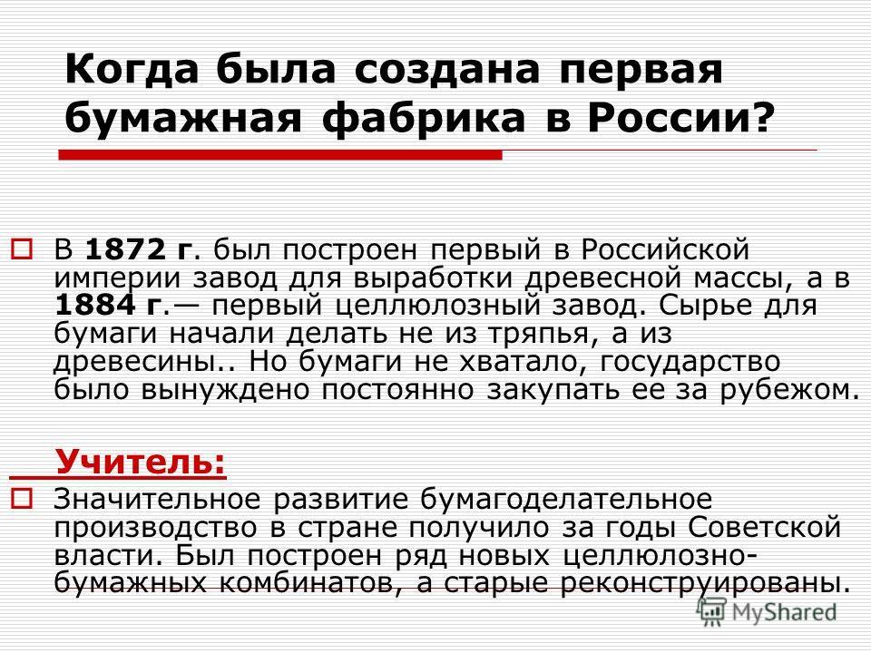Когда была создана первая бумажная фабрика в России? В 1872 г. был построен первый в Российской империи завод для выработки древесной массы, а в 1884 г. первый целлюлозный завод. Сырье для бумаги начали делать не из тряпья, а из древесины.. Но бумаги