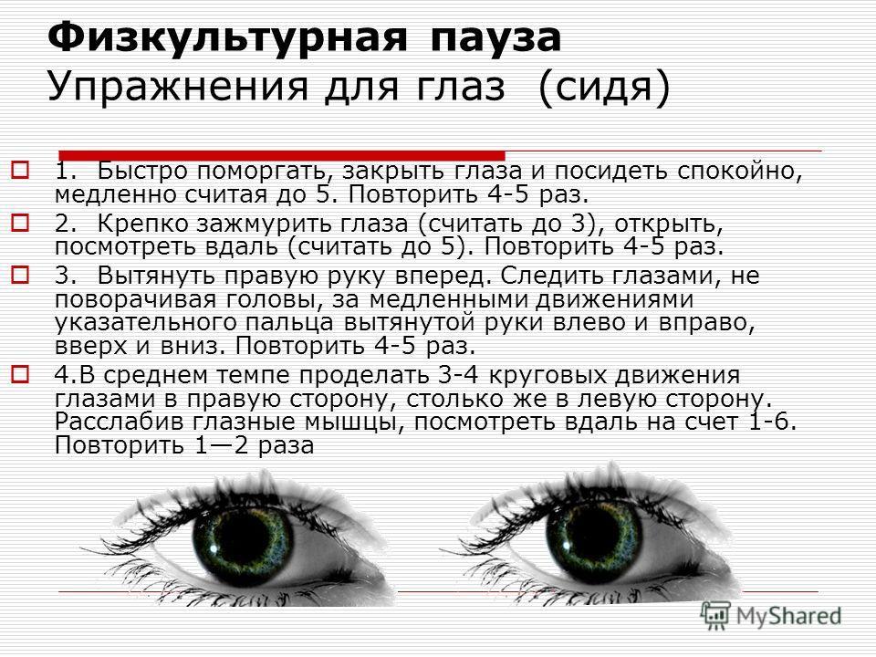 Физкультурная пауза Упражнения для глаз (сидя) 1.Быстро поморгать, закрыть глаза и посидеть спокойно, медленно считая до 5. Повторить 4-5 раз. 2.Крепко зажмурить глаза (считать до 3), открыть, посмотреть вдаль (считать до 5). Повторить 4-5 раз. 3.Выт