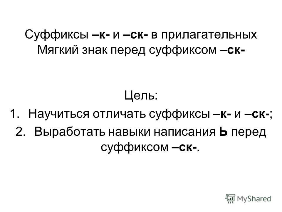 Суффиксы –к- и –ск- в прилагательных Мягкий знак перед суффиксом –ск- Цель: 1.Научиться отличать суффиксы –к- и –ск-; 2.Выработать навыки написания Ь перед суффиксом –ск-.