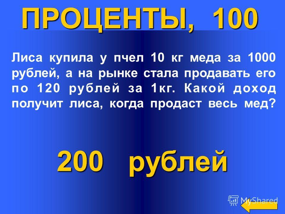 200 рублей ПРОЦЕНТЫ, 100 Лиса купила у пчел 10 кг меда за 1000 рублей, а на рынке стала продавать его по 120 рублей за 1кг. Какой доход получит лиса, когда продаст весь мед?
