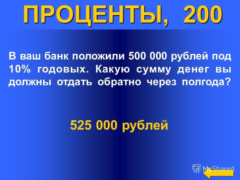 ПРОЦЕНТЫ, 200 В ваш банк положили 500 000 рублей под 10% годовых. Какую сумму денег вы должны отдать обратно через полгода? 525 000 рублей