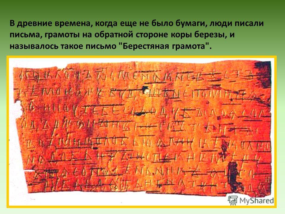 В древние времена, когда еще не было бумаги, люди писали письма, грамоты на обратной стороне коры березы, и называлось такое письмо Берестяная грамота.