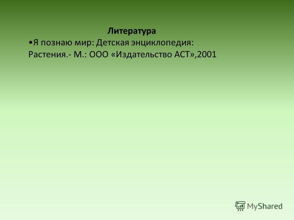 Литература Я познаю мир: Детская энциклопедия: Растения.- М.: ООО «Издательство АСТ»,2001