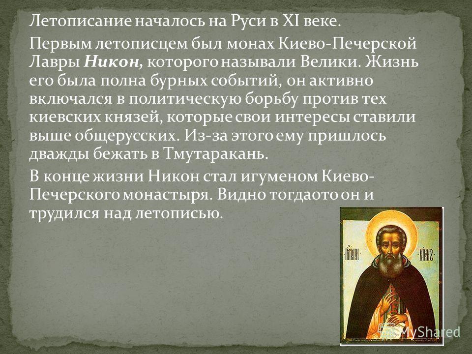 Летописание началось на Руси в XI веке. Первым летописцем был монах Киево-Печерской Лавры Никон, которого называли Велики. Жизнь его была полна бурных событий, он активно включался в политическую борьбу против тех киевских князей, которые свои интере