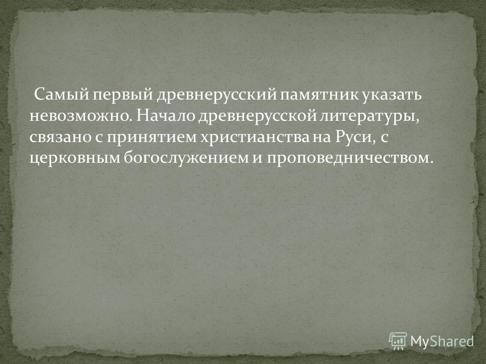 Самый первый древнерусский памятник указать невозможно. Начало древнерусской литературы, связано с принятием христианства на Руси, с церковным богослужением и проповедничеством.