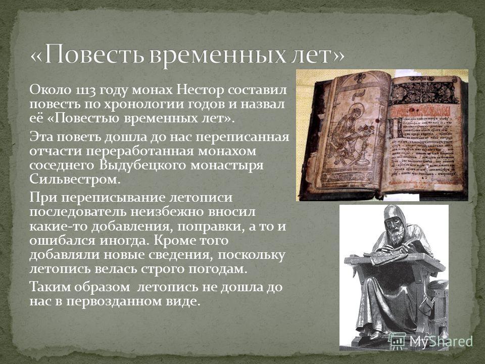 Около 1113 году монах Нестор составил повесть по хронологии годов и назвал её «Повестью временных лет». Эта поветь дошла до нас переписанная отчасти переработанная монахом соседнего Выдубецкого монастыря Сильвестром. При переписывание летописи послед