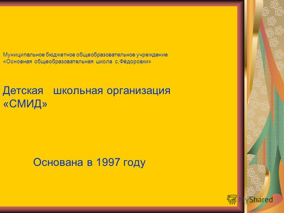 Муниципальное бюджетное общеобразовательное учреждение «Основная общеобразовательная школа с.Фёдоровки» Детская школьная организация «СМИД» Основана в 1997 году